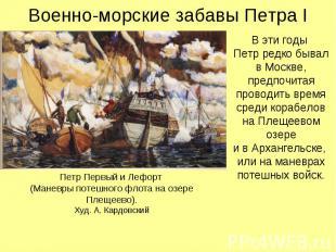 Военно-морские забавы Петра I В эти годы Петр редко бывалв Москве, предпочитая п