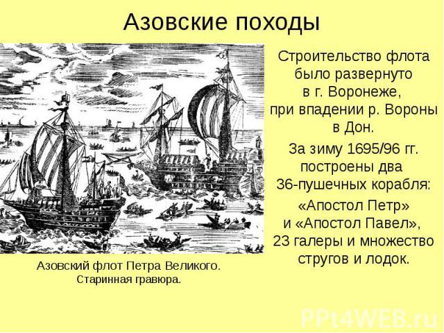 Азовские походыСтроительство флота было развернутов г. Воронеже, при впадении р. Вороны в Дон.За зиму 1695/96 гг. построены два 36-пушечных корабля:«Апостол Петр»и «Апостол Павел», 23 галеры и множество стругов и лодок.