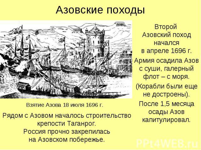 Азовские походыВторой Азовский поход началсяв апреле 1696 г.Армия осадила Азов с суши, галерный флот – с моря.(Корабли были еще не достроены).После 1,5 месяца осады Азов капитулировал.Рядом с Азовом началось строительство крепости Таганрог.Россия пр…