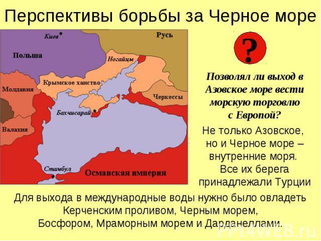 Перспективы борьбы за Черное мореПозволял ли выход в Азовское море вести морскую торговлюс Европой?Не только Азовское, но и Черное море – внутренние моря. Все их берега принадлежали ТурцииДля выхода в международные воды нужно было овладетьКерченским…