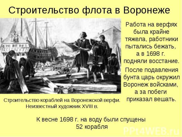 Строительство флота в Воронеже Работа на верфях была крайне тяжела, работники пытались бежать, а в 1698 г. подняли восстание.После подавления бунта царь окружил Воронеж войсками, а за побеги приказал вешать.Строительство кораблей на Воронежской верф…