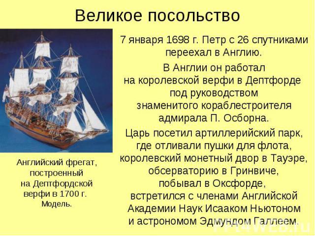 Великое посольствоАнглийский фрегат,построенныйна Дептфордской верфи в 1700 г. Модель.7 января 1698 г. Петр с 26 спутниками переехал в Англию.В Англии он работална королевской верфи в Дептфорде под руководством знаменитого кораблестроителя адмирала …