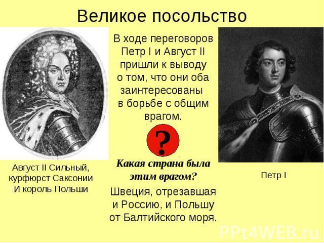 Великое посольствоВ ходе переговоров Петр I и Август II пришли к выводуо том, что они оба заинтересованы в борьбе с общим врагом.Какая страна была этим врагом?Швеция, отрезавшая и Россию, и Польшу от Балтийского моря.