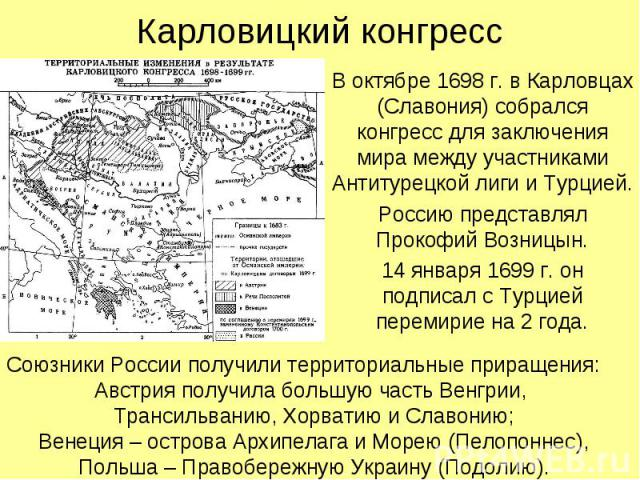 Карловицкий конгрессВ октябре 1698 г. в Карловцах (Славония) собрался конгресс для заключения мира между участниками Антитурецкой лиги и Турцией.Россию представлял Прокофий Возницын.14 января 1699 г. он подписал с Турцией перемирие на 2 года.Союзник…