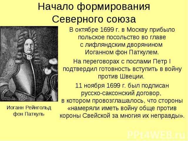 Начало формированияСеверного союзаВ октябре 1699 г. в Москву прибыло польское посольство во главес лифляндским дворянином Иоганном фон Паткулем.На переговорах с послами Петр I подтвердил готовность вступить в войну против Швеции. 11 ноября 1699 г. б…