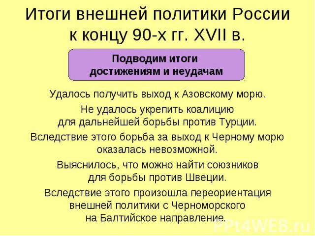 Итоги внешней политики Россиик концу 90-х гг. XVII в.Подводим итоги достижениям и неудачамУдалось получить выход к Азовскому морю.Не удалось укрепить коалициюдля дальнейшей борьбы против Турции.Вследствие этого борьба за выход к Черному морюоказалас…