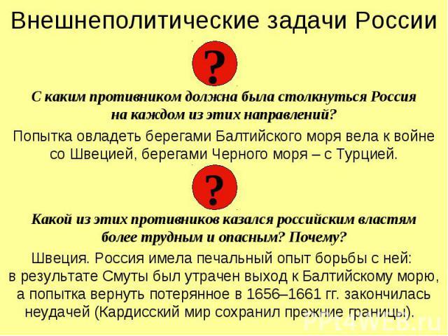 Внешнеполитические задачи РоссииС каким противником должна была столкнуться Россияна каждом из этих направлений?Попытка овладеть берегами Балтийского моря вела к войне со Швецией, берегами Черного моря – с Турцией.Какой из этих противников казался р…