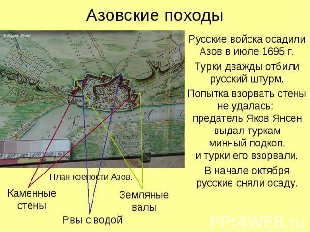 Азовские походыРусские войска осадили Азов в июле 1695 г.Турки дважды отбили русский штурм.Попытка взорвать стеныне удалась: предатель Яков Янсен выдал туркам минный подкоп, и турки его взорвали.В начале октября русские сняли осаду.