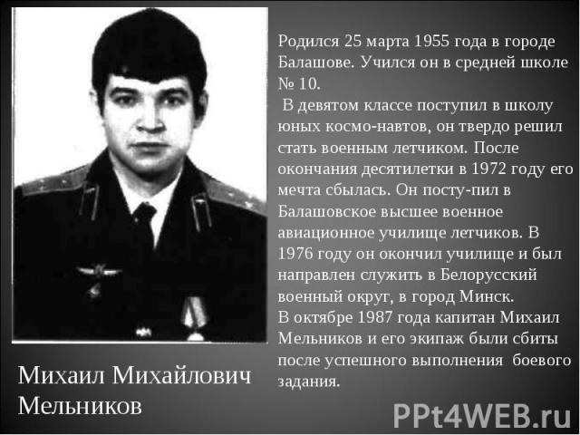 Родился 25 марта 1955 года в городе Балашове. Учился он в средней школе № 10. В девятом классе поступил в школу юных космонавтов, он твердо решил стать военным летчиком. После окончания десятилетки в 1972 году его мечта сбылась. Он поступил в Балашо…