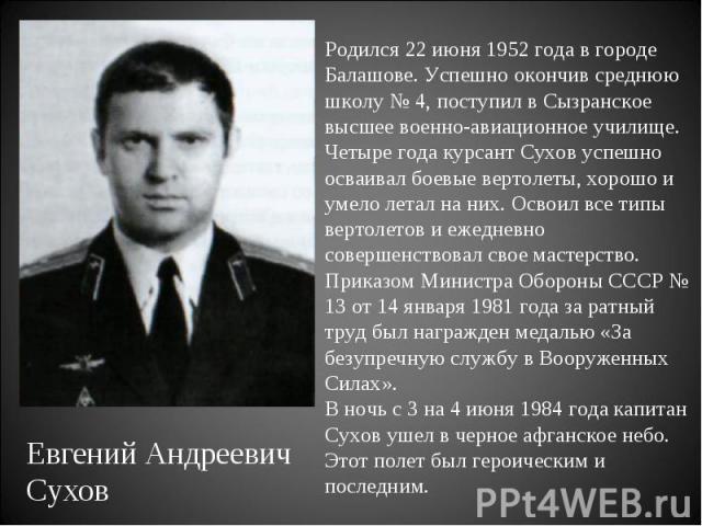 Родился 22 июня 1952 года в городе Балашове. Успешно окончив среднюю школу № 4, поступил в Сызранское высшее военно-авиационное училище. Четыре года курсант Сухов успешно осваивал боевые вертолеты, хорошо и умело летал на них. Освоил все типы вертол…
