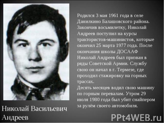 Родился 3 мая 1961 года в селе Данилкино Балашовского района. Закончив восьмилетку, Николай Андреев поступил на курсы трактористов-машинистов, которые окончил 25 марта 1977 года. После окончания школы ДОСААФ Николай Андреев был призван в ряды Советс…