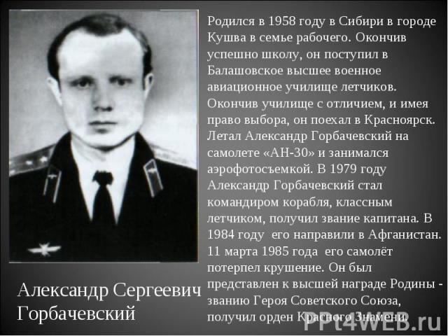 Родился в 1958 году в Сибири в городе Кушва в семье рабочего. Окончив успешно школу, он поступил в Балашовское высшее военное авиационное училище летчиков. Окончив училище с отличием, и имея право выбора, он поехал в Красноярск. Летал Александр Горб…