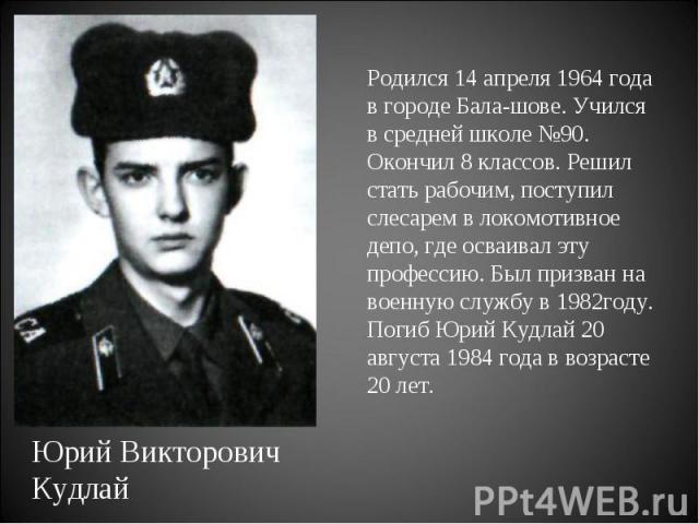 Родился 14 апреля 1964 года в городе Балашове. Учился в средней школе №90. Окончил 8 классов. Решил стать рабочим, поступил слесарем в локомотивное депо, где осваивал эту профессию. Был призван на военную службу в 1982году. Погиб Юрий Кудлай 20 авгу…