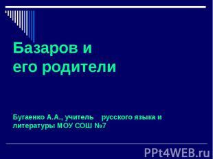 Базаров и его родители Бугаенко А.А., учитель русского языка и литературы МОУ СО
