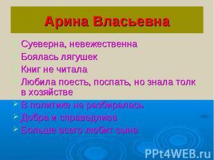 Арина ВласьевнаСуеверна, невежественнаБоялась лягушекКниг не читалаЛюбила поесть