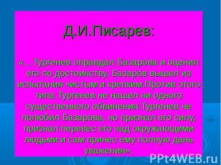 Д.И.Писарев:«…Тургенев оправдал Базарова и оценил его по достоинству. Базаров вы