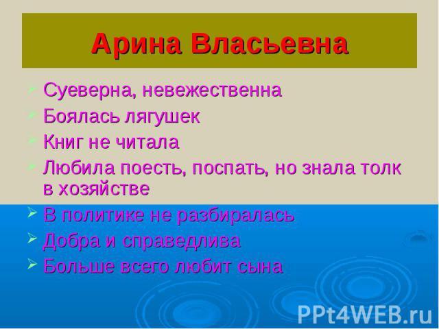 Арина ВласьевнаСуеверна, невежественнаБоялась лягушекКниг не читалаЛюбила поесть, поспать, но знала толк в хозяйствеВ политике не разбираласьДобра и справедливаБольше всего любит сына