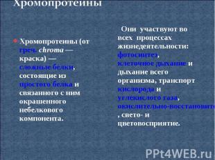 ХромопротеиныХромопротеины (от греч. chroma— краска)— сложные белки, состоящие