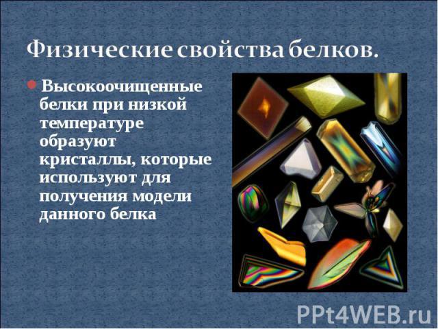 Физические свойства белков.Высокоочищенные белки при низкой температуре образуют кристаллы, которые используют для получения модели данного белка