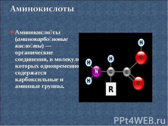 АминокислотыАминокислоты (аминокарбоновые кислоты)— органические соединения, в молекуле которых одновременно содержатся карбоксильные и аминные группы.