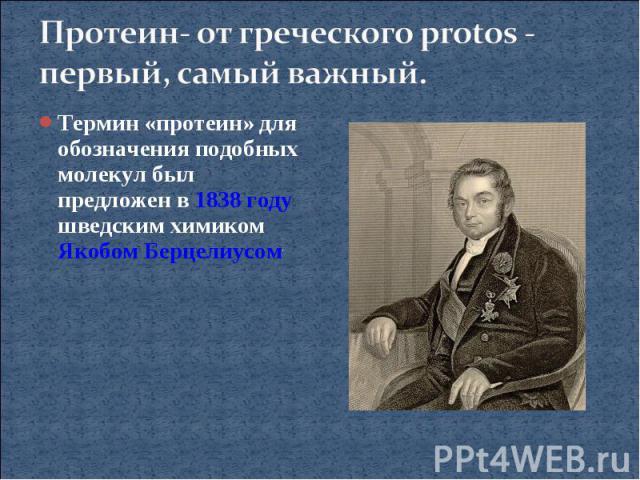 Протеин- от греческого protos - первый, самый важный.Термин «протеин» для обозначения подобных молекул был предложен в 1838 году шведским химиком Якобом Берцелиусом.