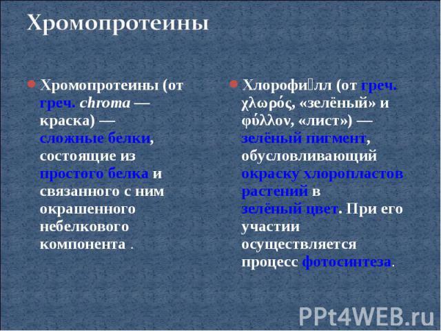 ХромопротеиныХромопротеины (от греч. chroma— краска)— сложные белки, состоящие из простого белка и связанного с ним окрашенного небелкового компонента.Хлорофилл (от греч. χλωρός, «зелёный» и φύλλον, «лист»)— зелёный пигмент, обусловливающий окра…
