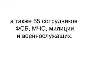 атакже 55 сотрудников ФСБ, МЧС, милиции ивоеннослужащих.