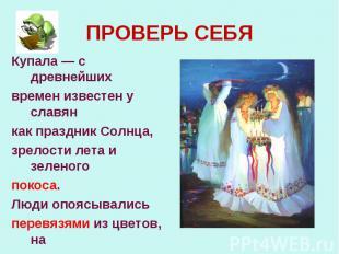 ПРОВЕРЬ СЕБЯКупала — с древнейшихвремен известен у славянкак праздник Солнца,зре