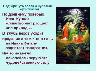 Подчеркнуть слова с нулевым суффиксомПо древнему поверью, Иван Купала олицетворя