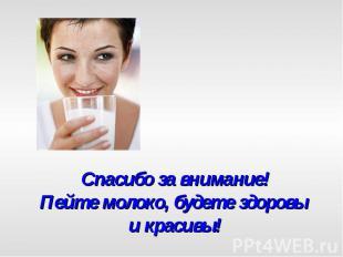 Спасибо за внимание!Пейте молоко, будете здоровы и красивы!