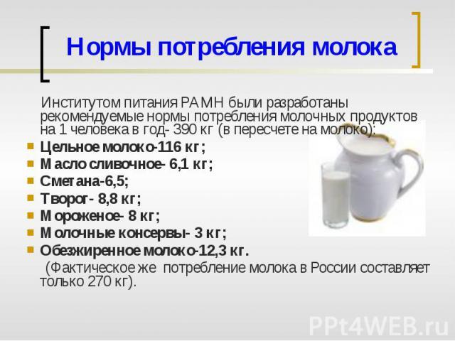 Нормы потребления молока Институтом питания РАМН были разработаны рекомендуемые нормы потребления молочных продуктов на 1 человека в год- 390 кг (в пересчете на молоко):Цельное молоко-116 кг;Масло сливочное- 6,1 кг;Сметана-6,5;Творог- 8,8 кг;Морожен…