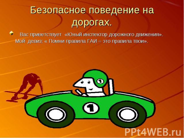 Безопасное поведение на дорогах. Вас приветствует «Юный инспектор дорожного движения». Мой девиз: « Помни правила ГАИ – это правила твои».