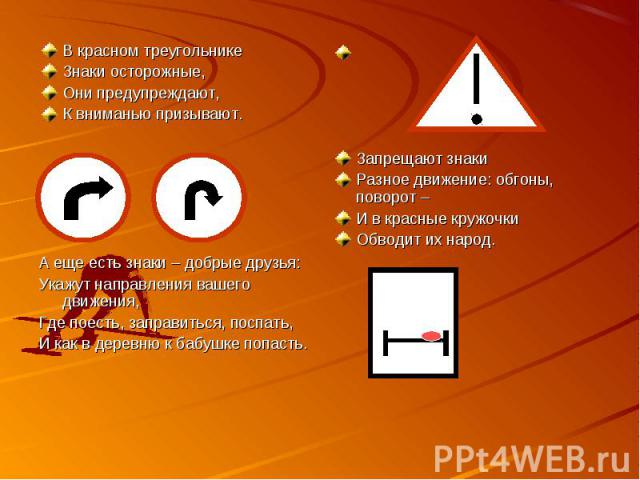 В красном треугольникеЗнаки осторожные,Они предупреждают,К вниманью призывают.А еще есть знаки – добрые друзья:Укажут направления вашего движения,Где поесть, заправиться, поспать,И как в деревню к бабушке попасть. Запрещают знакиРазное движение: обг…