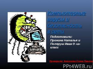 Компьютерные вирусы и безопасность в сети Подготовили: Пронина Наталья и Поляруш