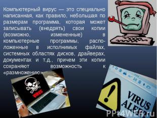 Компьютерный вирус — это специально написанная, как правило, небольшая по размер