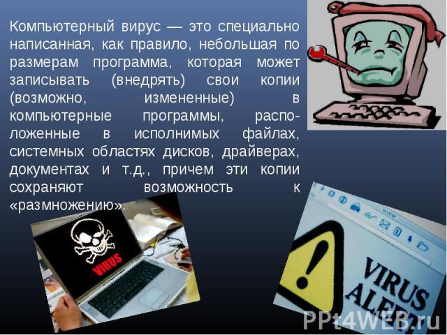 Компьютерный вирус — это специально написанная, как правило, небольшая по размерам программа, которая может записывать (внедрять) свои копии (возможно, измененные) в компьютерные программы, расположенные в исполнимых файлах, системных областях диско…
