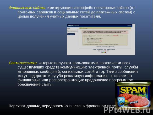 Фишинговые сайты, имитирующие интерфейс популярных сайтов (от почтовых сервисов и социальных сетей до платежных систем) с целью получения учетных данных посетителя.Спам-рассылки, которые получают пользователи практически всех существующих средств ко…