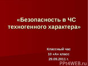 «Безопасность в ЧС техногенного характера» Классный час 10 «А» класс 29.09.2011