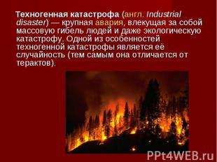 Техногенная катастрофа(англ.Industrial disaster)— крупная авария, влекущая за