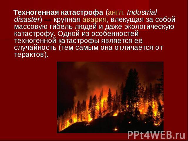 Техногенная катастрофа(англ.Industrial disaster)— крупная авария, влекущая за собой массовую гибель людей и даже экологическую катастрофу. Одной из особенностей техногенной катастрофы является её случайность (тем самым она отличается от терактов).