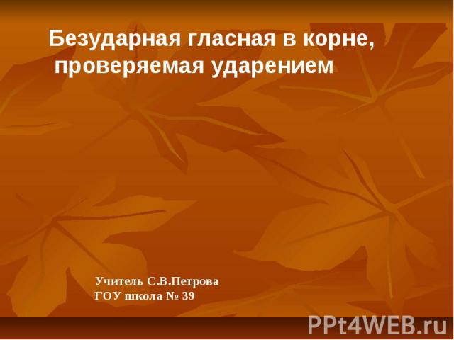 Безударная гласная в корне, проверяемая ударением Учитель С.В.Петрова ГОУ школа № 39