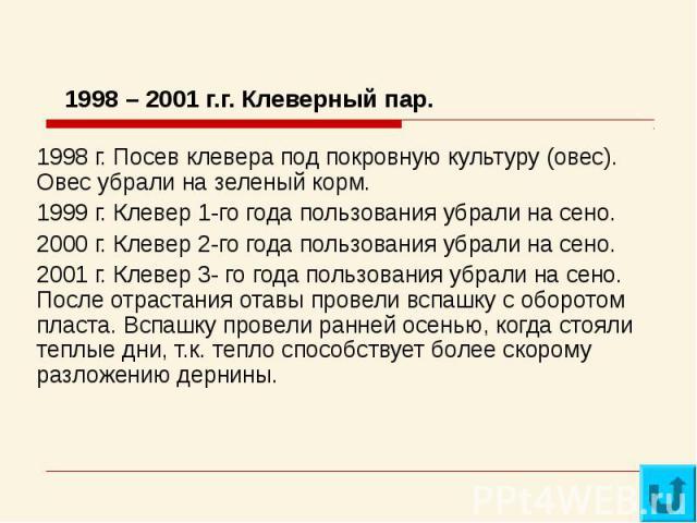 1998 – 2001 г.г. Клеверный пар.1998 г. Посев клевера под покровную культуру (овес). Овес убрали на зеленый корм.1999 г. Клевер 1-го года пользования убрали на сено.2000 г. Клевер 2-го года пользования убрали на сено.2001 г. Клевер 3- го года пользов…