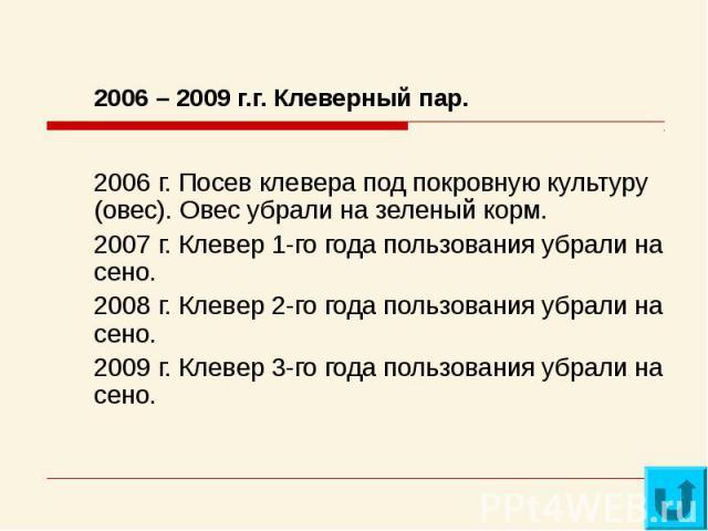2006 – 2009 г.г. Клеверный пар.2006 г. Посев клевера под покровную культуру (овес). Овес убрали на зеленый корм.2007 г. Клевер 1-го года пользования убрали на сено.2008 г. Клевер 2-го года пользования убрали на сено.2009 г. Клевер 3-го года пользова…