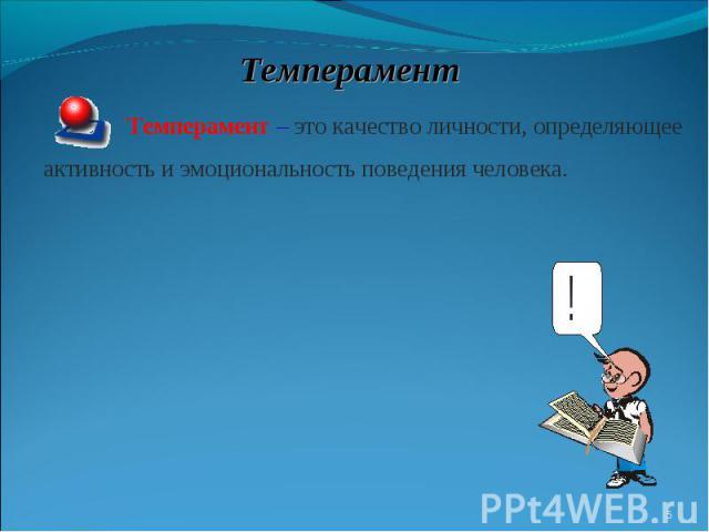 ТемпераментТемперамент – это качество личности, определяющее активность и эмоциональность поведения человека.