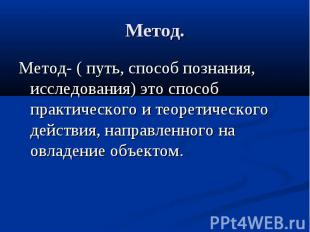 Метод.Метод- ( путь, способ познания, исследования) это способ практического и т