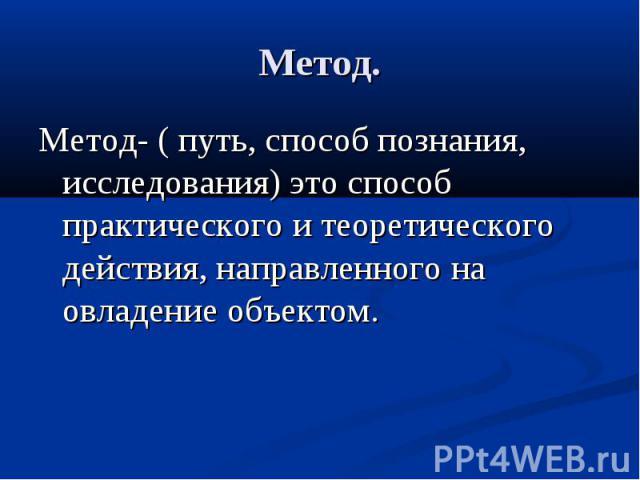 Метод.Метод- ( путь, способ познания, исследования) это способ практического и теоретического действия, направленного на овладение объектом.