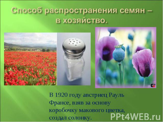Способ распространения семян –в хозяйство.В 1920 году австриец Рауль Франсе, взяв за основу коробочку макового цветка, создал солонку.