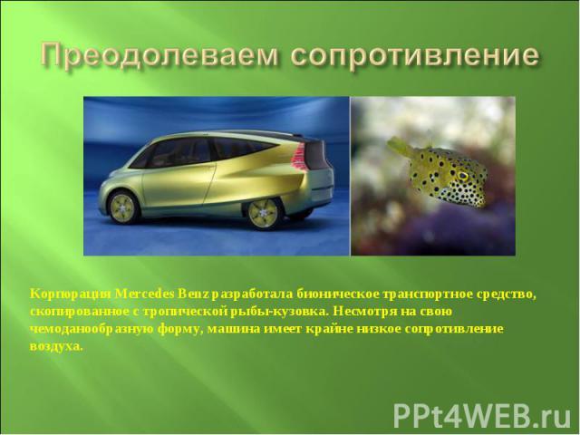 Преодолеваем сопротивлениеКорпорация Mercedes Benz разработала бионическое транспортное средство, скопированное с тропической рыбы-кузовка. Несмотря на свою чемоданообразную форму, машина имеет крайне низкое сопротивление воздуха.