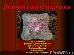 Декоративные подушки Работу выполнила учащаяся ЦДЮТ г. Цивильска (10 «а» кл. СОШ