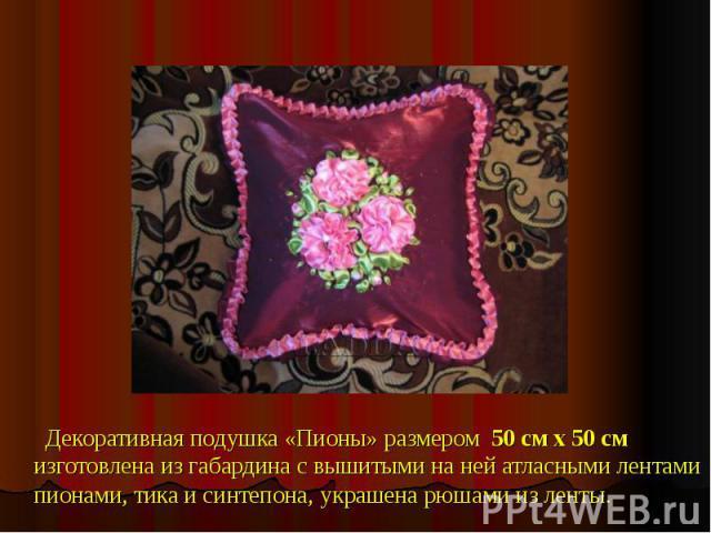 Декоративная подушка «Пионы» размером 50 см х 50 смизготовлена из габардина с вышитыми на ней атласными лентами пионами, тика и синтепона, украшена рюшами из ленты.